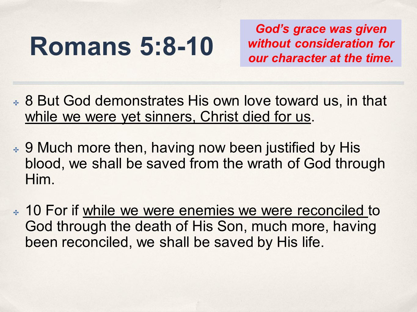 Romans 5:8-10 8 But God demonstrates His own love toward us, in that while we were yet sinners, Christ died for us. 9 Much more then, having now been
