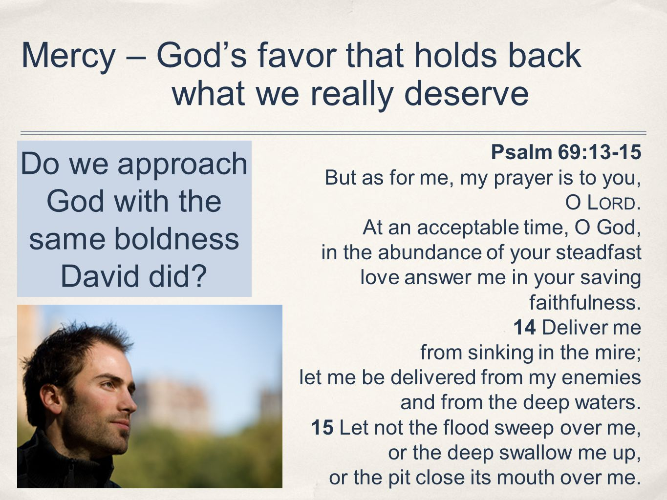 Mercy – Gods favor that holds back what we really deserve Psalm 69:13-15 But as for me, my prayer is to you, O L ORD. At an acceptable time, O God, in