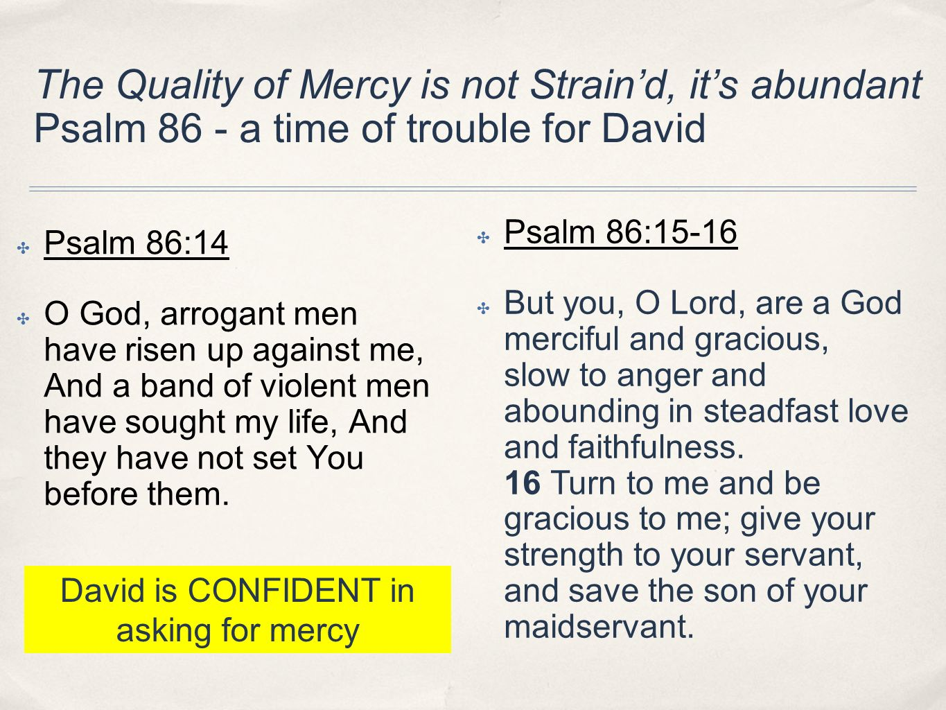 The Quality of Mercy is not Straind, its abundant Psalm 86 - a time of trouble for David Psalm 86:14 O God, arrogant men have risen up against me, And