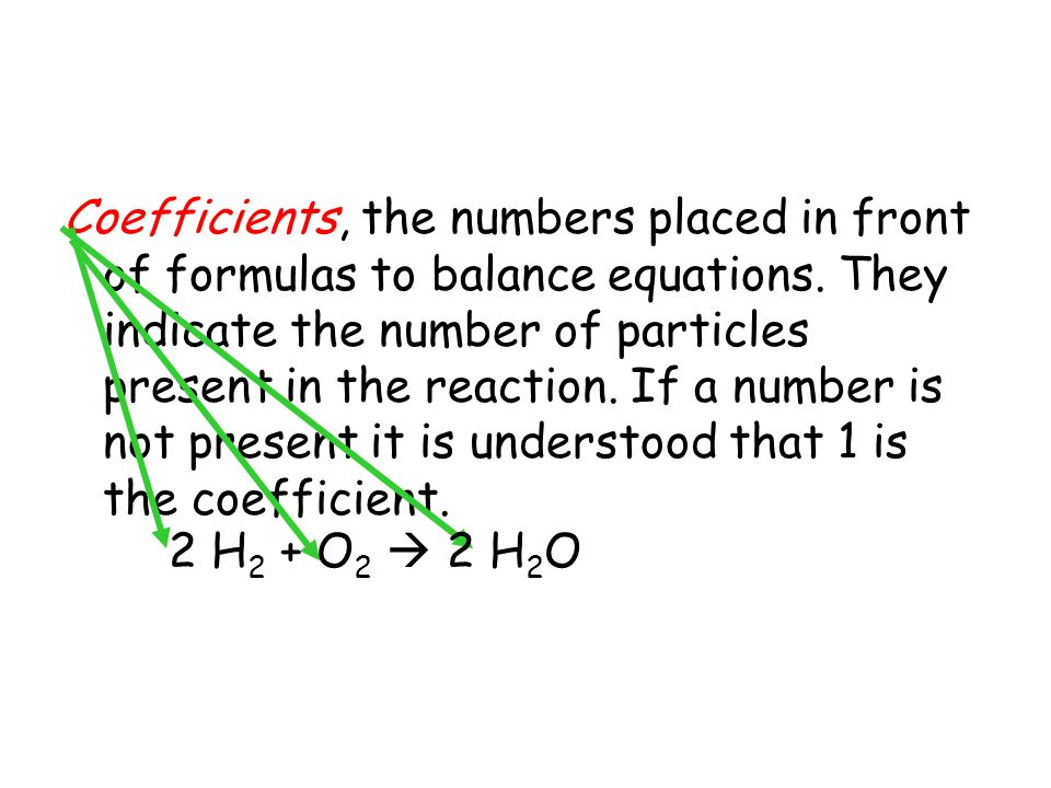 Coefficients, the numbers placed in front of formulas to balance equations. They indicate the number of particles present in the reaction. If a number