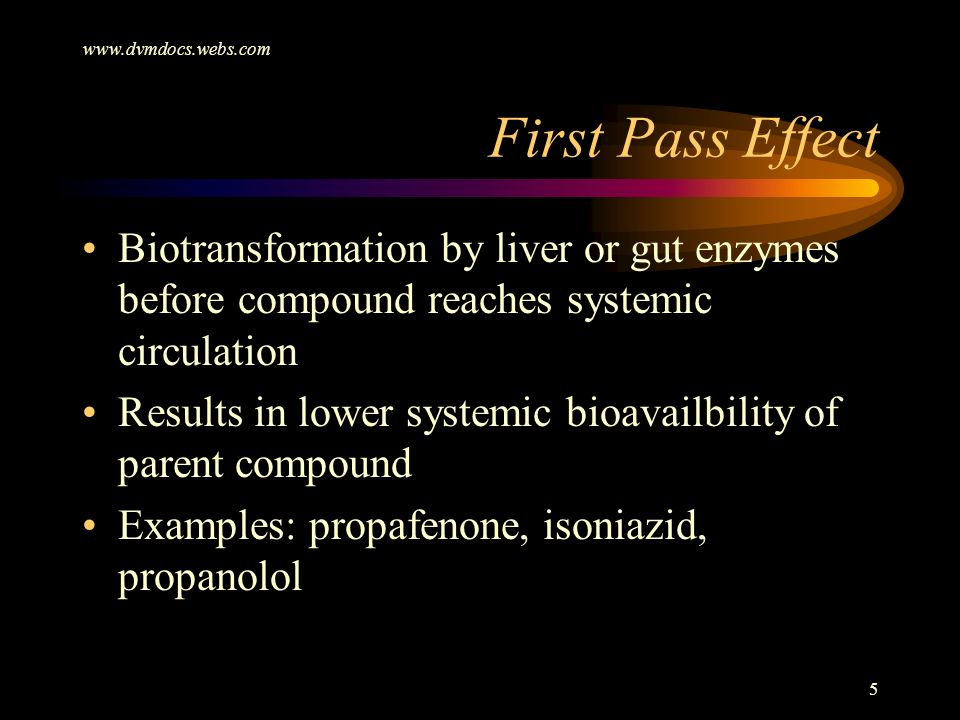 www.dvmdocs.webs.com 5 Biotransformation by liver or gut enzymes before compound reaches systemic circulation Results in lower systemic bioavailbility