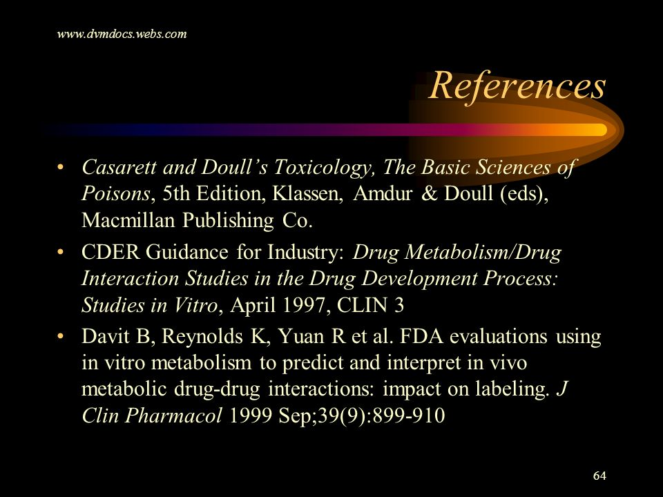 www.dvmdocs.webs.com 64 References Casarett and Doulls Toxicology, The Basic Sciences of Poisons, 5th Edition, Klassen, Amdur & Doull (eds), Macmillan