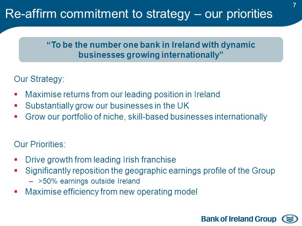 7 Our Strategy: Maximise returns from our leading position in Ireland Substantially grow our businesses in the UK Grow our portfolio of niche, skill-based businesses internationally Our Priorities: Drive growth from leading Irish franchise Significantly reposition the geographic earnings profile of the Group –>50% earnings outside Ireland Maximise efficiency from new operating model Re-affirm commitment to strategy – our priorities To be the number one bank in Ireland with dynamic businesses growing internationally