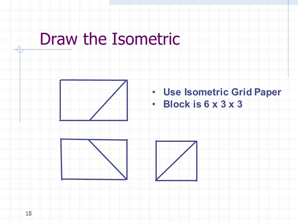 18 Draw the Isometric Use Isometric Grid Paper Block is 6 x 3 x 3