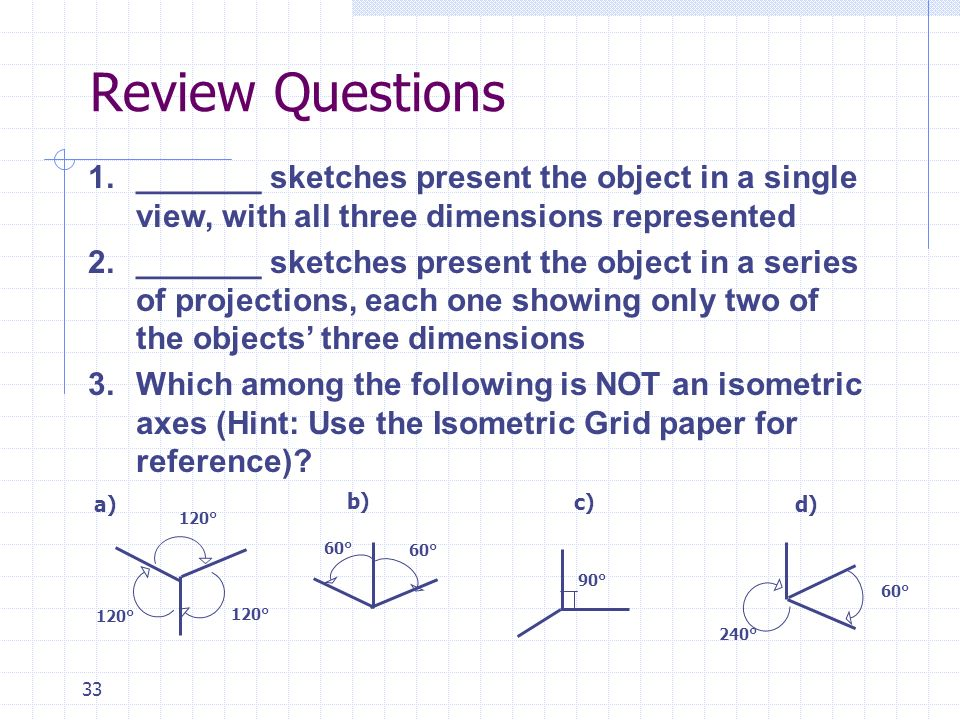33 Review Questions 1._______ sketches present the object in a single view, with all three dimensions represented 2._______ sketches present the objec