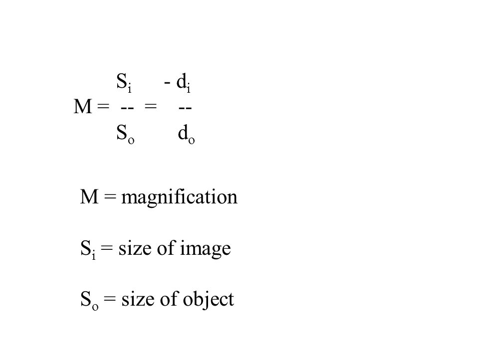 S i - d i M = -- = -- S o d o M = magnification S i = size of image S o = size of object