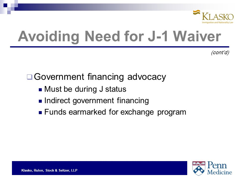 Klasko, Rulon, Stock & Seltzer, LLP Avoiding Need for J-1 Waiver Government financing advocacy Must be during J status Indirect government financing Funds earmarked for exchange program (contd)
