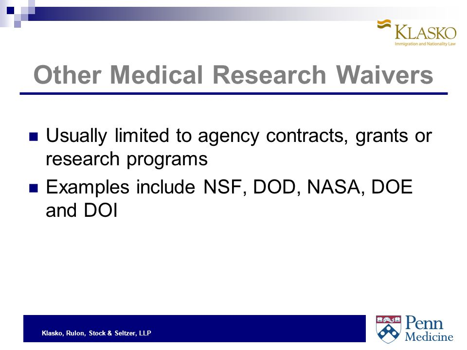 Klasko, Rulon, Stock & Seltzer, LLP Other Medical Research Waivers Usually limited to agency contracts, grants or research programs Examples include NSF, DOD, NASA, DOE and DOI