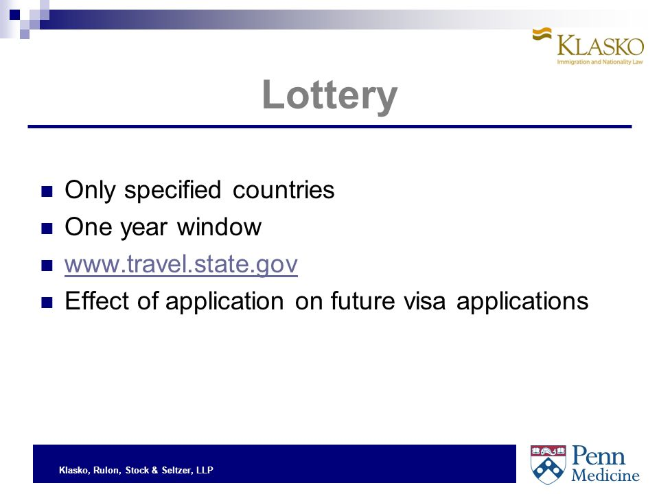 Klasko, Rulon, Stock & Seltzer, LLP Lottery Only specified countries One year window www.travel.state.gov Effect of application on future visa applications