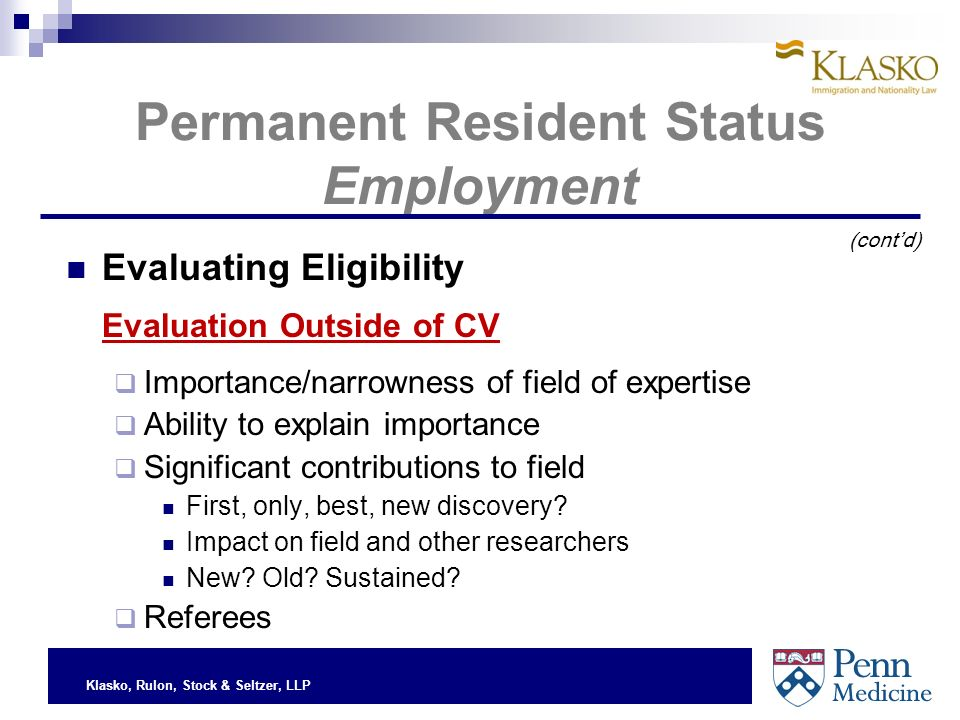 Klasko, Rulon, Stock & Seltzer, LLP Permanent Resident Status Employment Evaluating Eligibility Evaluation Outside of CV Importance/narrowness of field of expertise Ability to explain importance Significant contributions to field First, only, best, new discovery.