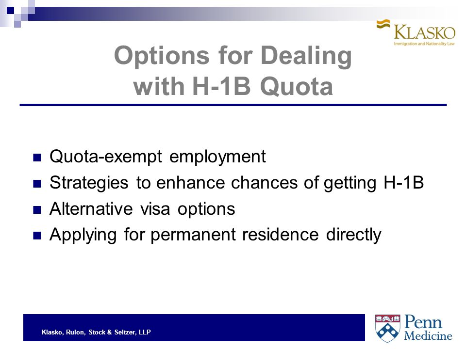 Klasko, Rulon, Stock & Seltzer, LLP Options for Dealing with H-1B Quota Quota-exempt employment Strategies to enhance chances of getting H-1B Alternative visa options Applying for permanent residence directly