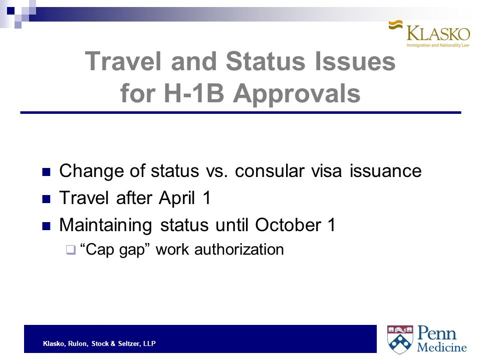 Klasko, Rulon, Stock & Seltzer, LLP Travel and Status Issues for H-1B Approvals Change of status vs.