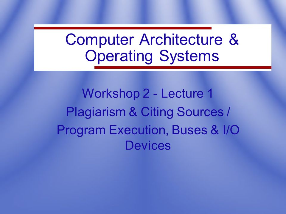Computer Architecture & Operating Systems Workshop 2 - Lecture 1 Plagiarism & Citing Sources / Program Execution, Buses & I/O Devices
