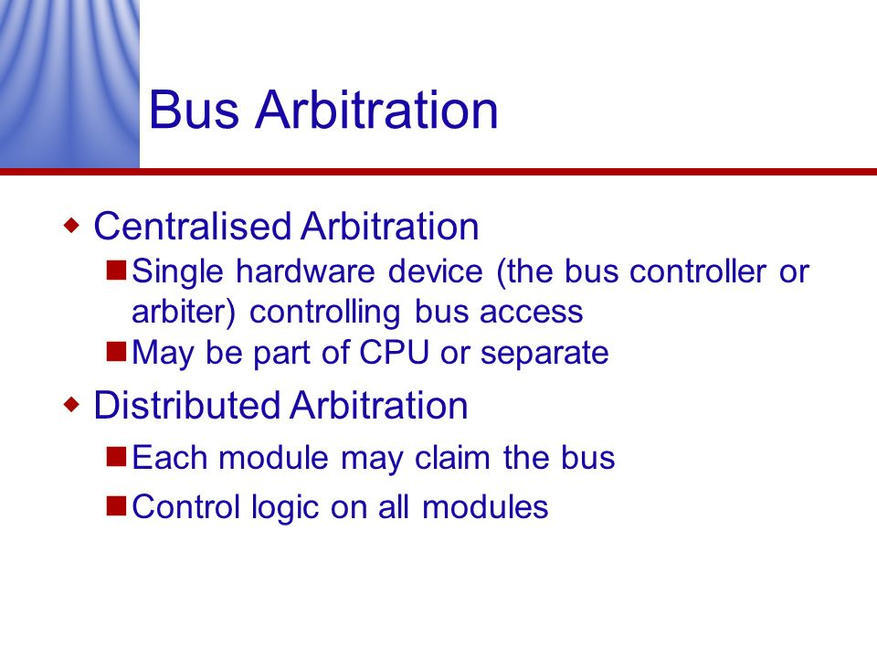 Bus Arbitration Centralised Arbitration Single hardware device (the bus controller or arbiter) controlling bus access May be part of CPU or separate D