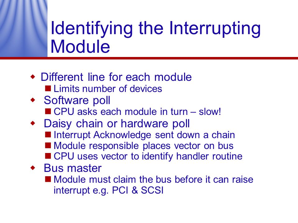 Identifying the Interrupting Module Different line for each module Limits number of devices Software poll CPU asks each module in turn – slow! Daisy c
