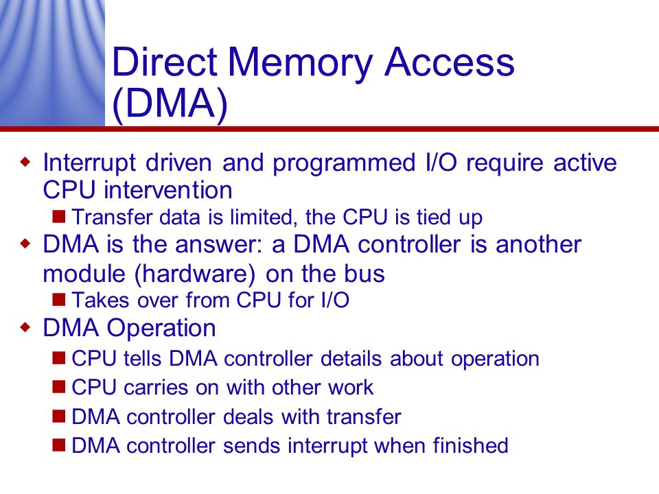 Direct Memory Access (DMA) Interrupt driven and programmed I/O require active CPU intervention Transfer data is limited, the CPU is tied up DMA is the