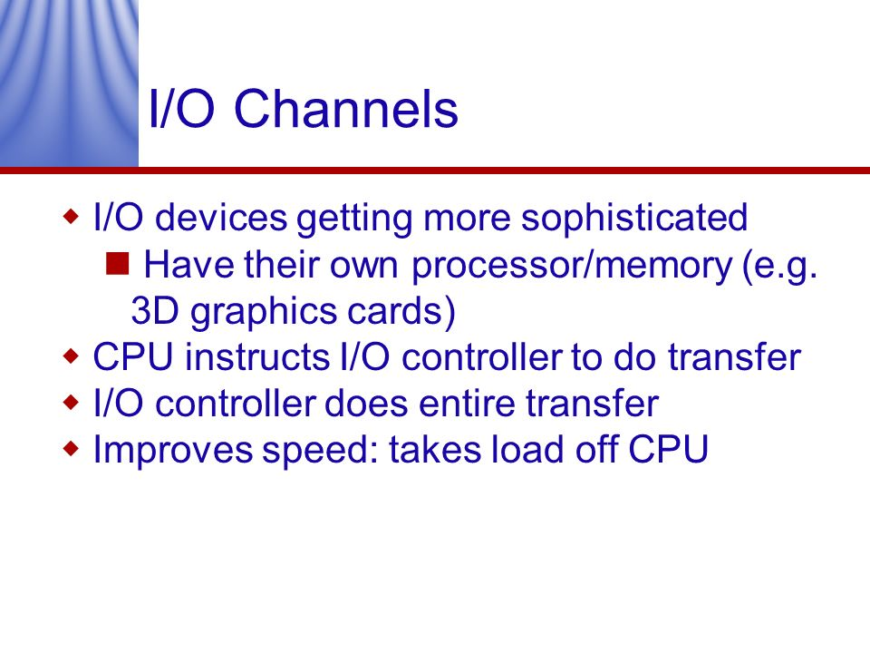 I/O Channels I/O devices getting more sophisticated Have their own processor/memory (e.g. 3D graphics cards) CPU instructs I/O controller to do transf
