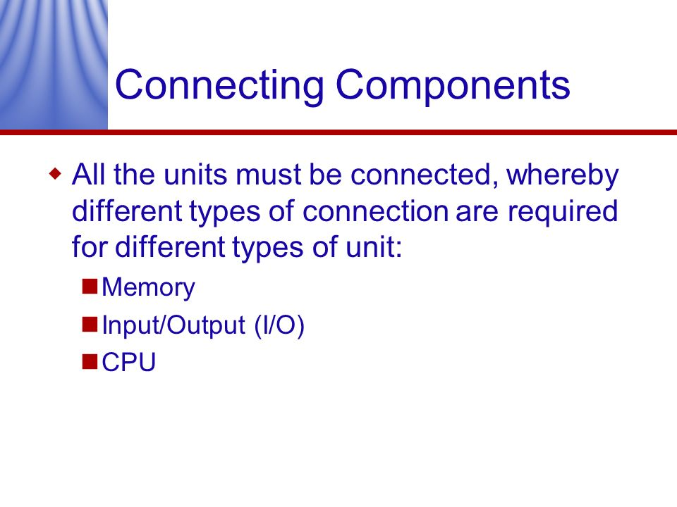Connecting Components All the units must be connected, whereby different types of connection are required for different types of unit: Memory Input/Ou