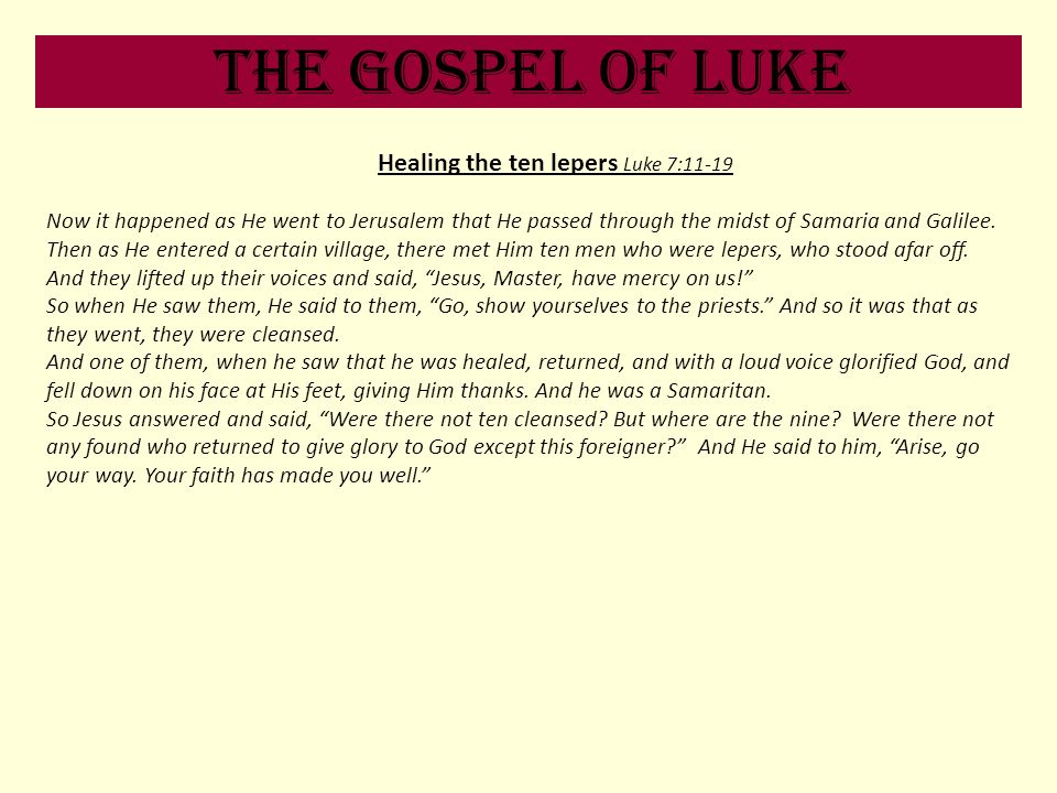 The Gospel of Luke Healing the ten lepers Luke 7:11-19 Now it happened as He went to Jerusalem that He passed through the midst of Samaria and Galilee