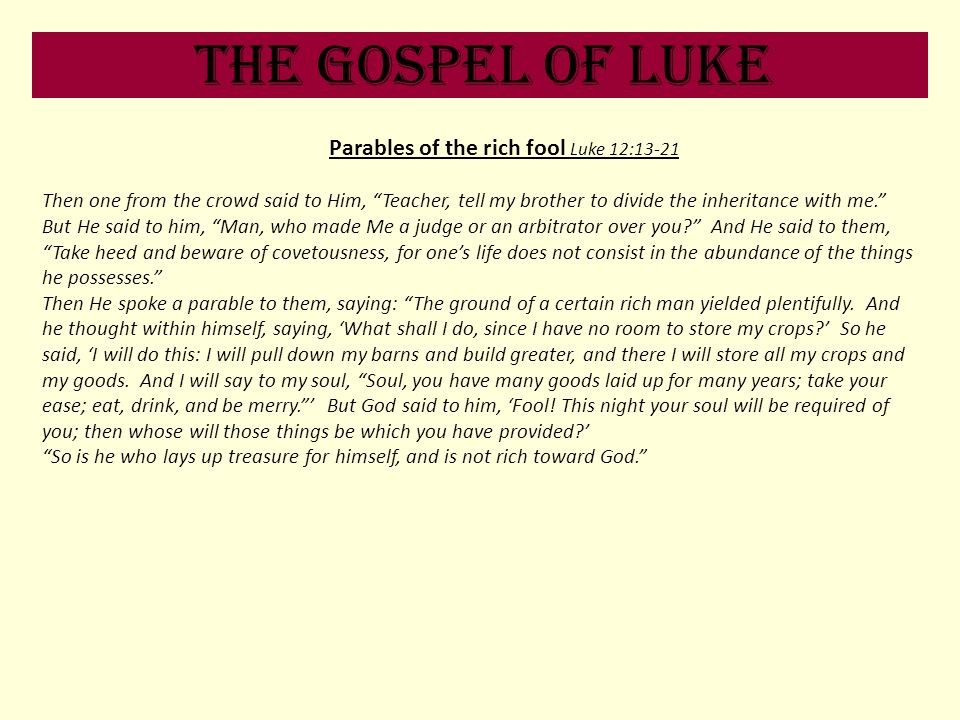 The Gospel of Luke Parables of the rich fool Luke 12:13-21 Then one from the crowd said to Him, Teacher, tell my brother to divide the inheritance wit