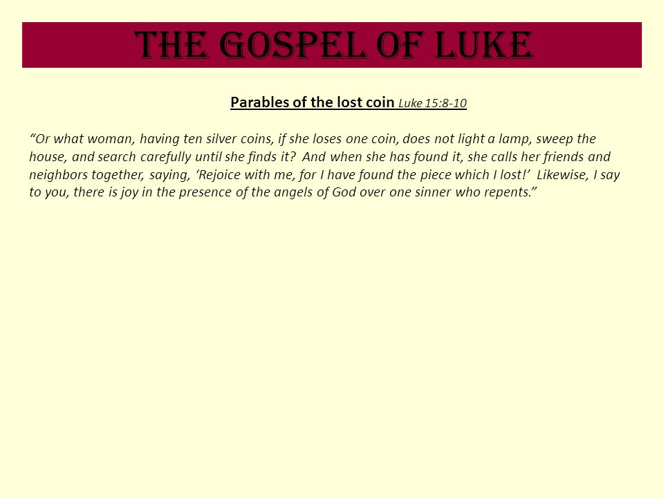 The Gospel of Luke Parables of the lost coin Luke 15:8-10 Or what woman, having ten silver coins, if she loses one coin, does not light a lamp, sweep