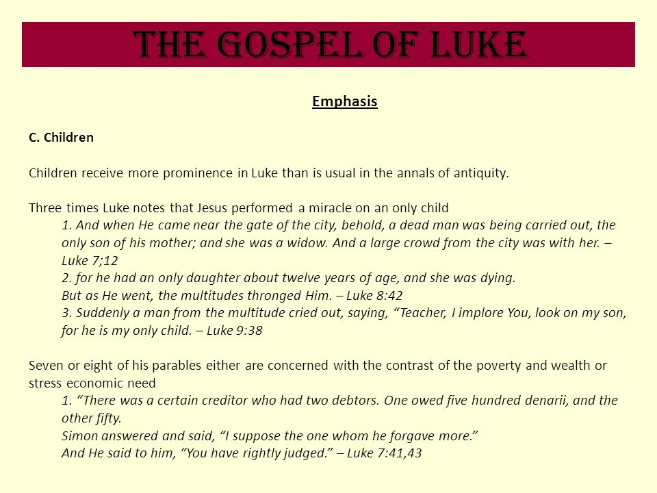The Gospel of Luke Emphasis C. Children Children receive more prominence in Luke than is usual in the annals of antiquity. Three times Luke notes that