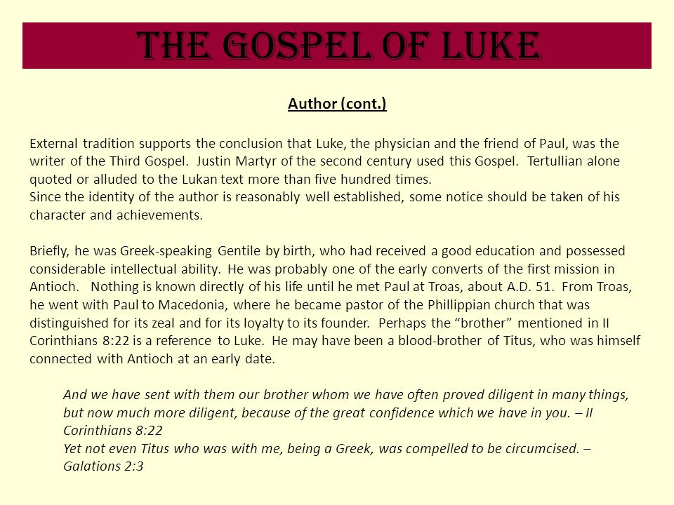 The Gospel of Luke Author (cont.) External tradition supports the conclusion that Luke, the physician and the friend of Paul, was the writer of the Th