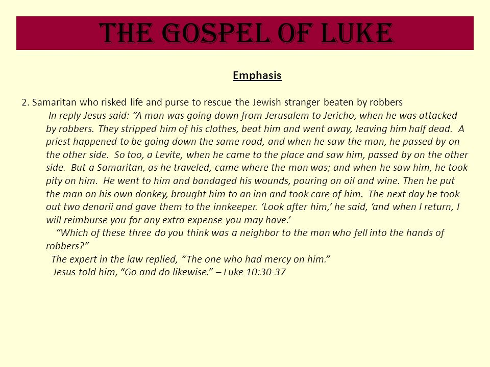 The Gospel of Luke Emphasis 2. Samaritan who risked life and purse to rescue the Jewish stranger beaten by robbers In reply Jesus said: A man was goin