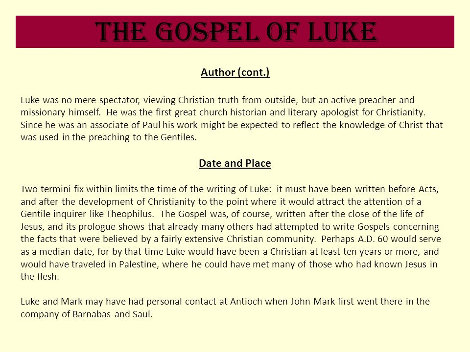 The Gospel of Luke Author (cont.) Luke was no mere spectator, viewing Christian truth from outside, but an active preacher and missionary himself. He