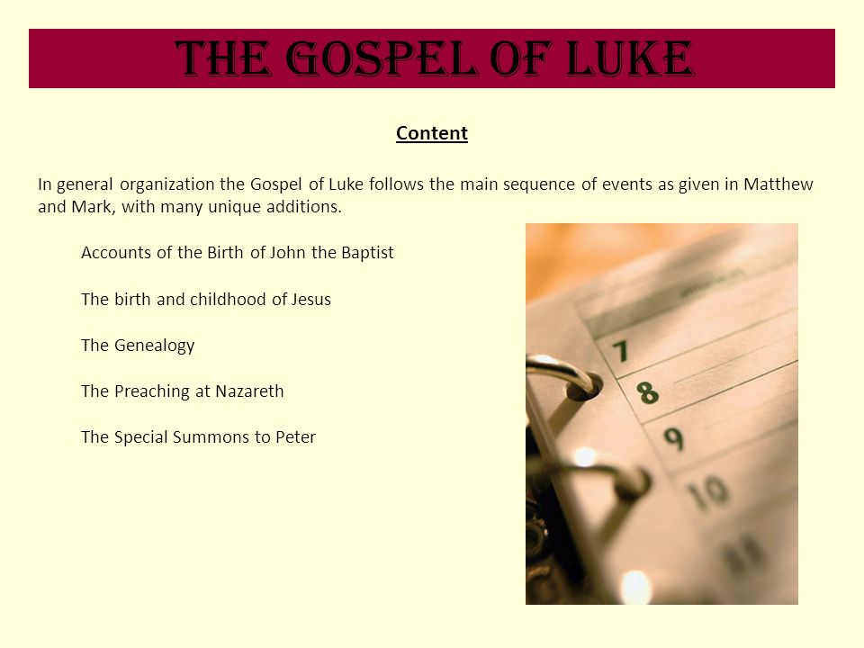 The Gospel of Luke Content In general organization the Gospel of Luke follows the main sequence of events as given in Matthew and Mark, with many uniq