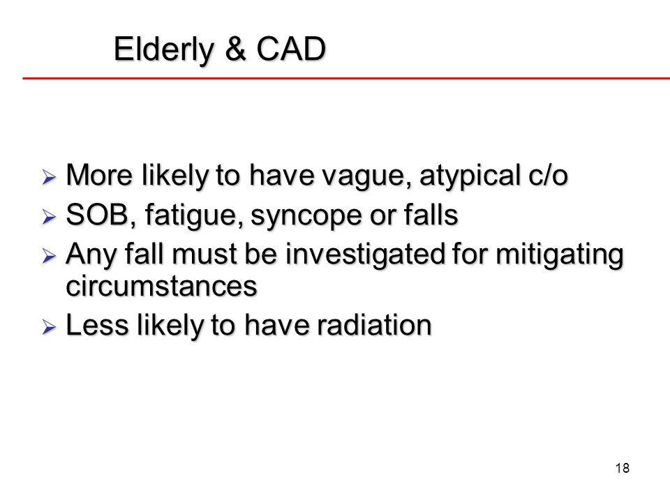 18 Elderly & CAD More likely to have vague, atypical c/o More likely to have vague, atypical c/o SOB, fatigue, syncope or falls SOB, fatigue, syncope