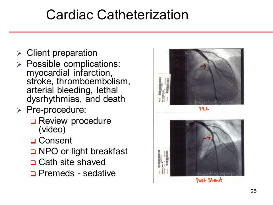25 Cardiac Catheterization Client preparation Possible complications: myocardial infarction, stroke, thromboembolism, arterial bleeding, lethal dysrhy