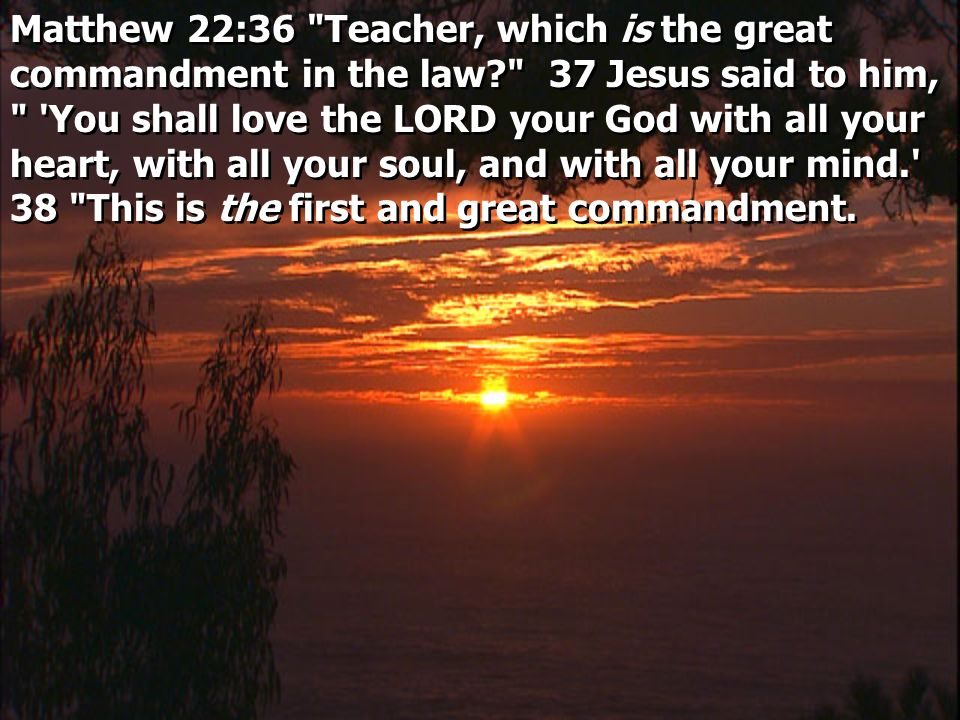 Matthew 22:36 Teacher, which is the great commandment in the law 37 Jesus said to him, You shall love the LORD your God with all your heart, with all your soul, and with all your mind. 38 This is the first and great commandment.