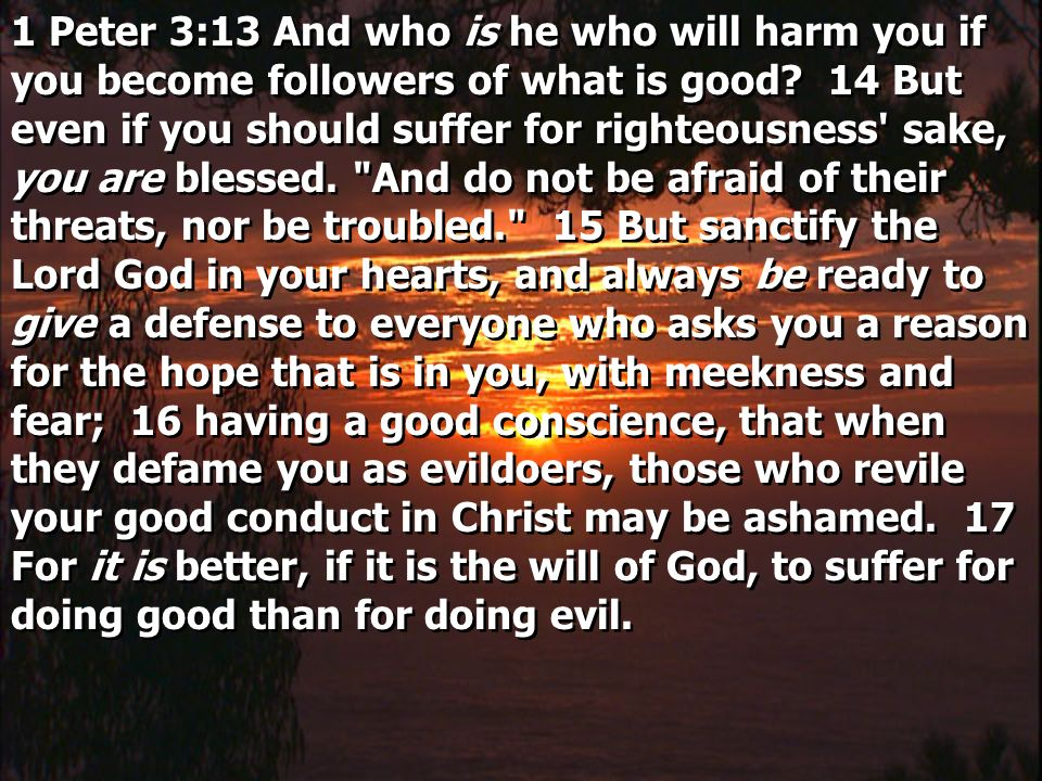 1 Peter 3:13 And who is he who will harm you if you become followers of what is good.