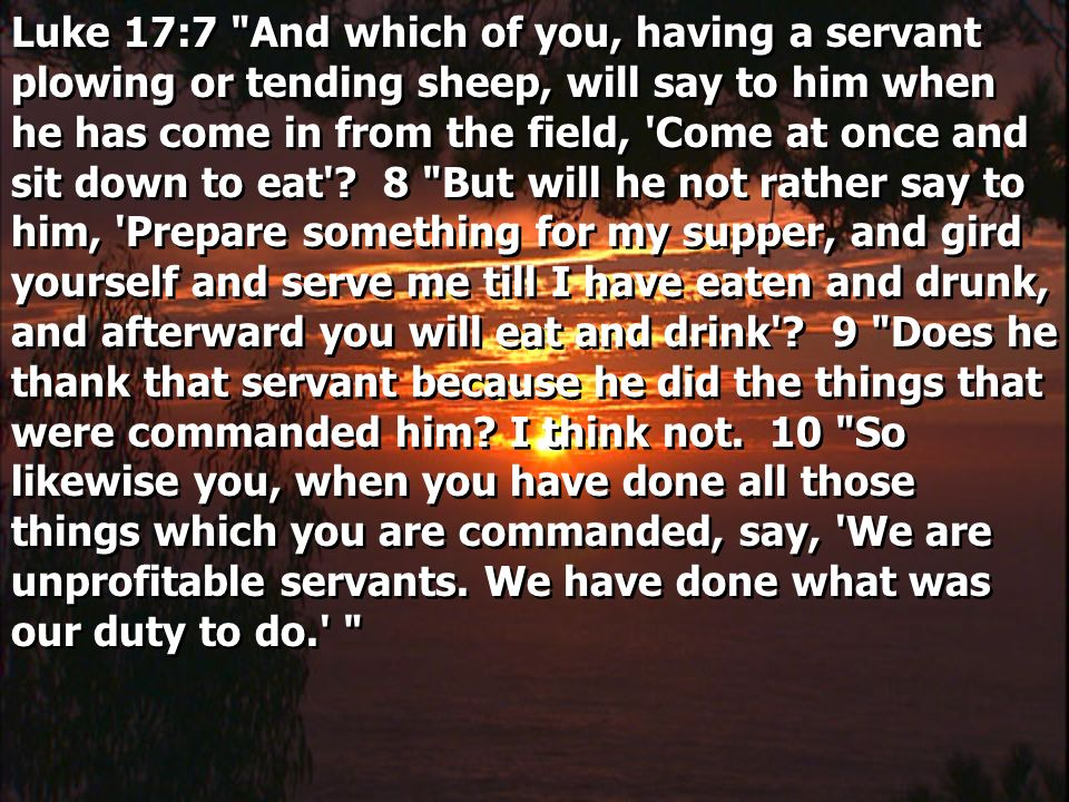 Luke 17:7 And which of you, having a servant plowing or tending sheep, will say to him when he has come in from the field, Come at once and sit down to eat .