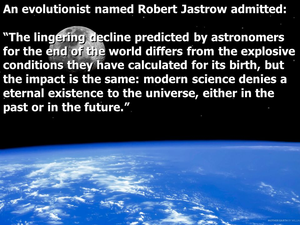 An evolutionist named Robert Jastrow admitted: The lingering decline predicted by astronomers for the end of the world differs from the explosive conditions they have calculated for its birth, but the impact is the same: modern science denies a eternal existence to the universe, either in the past or in the future.