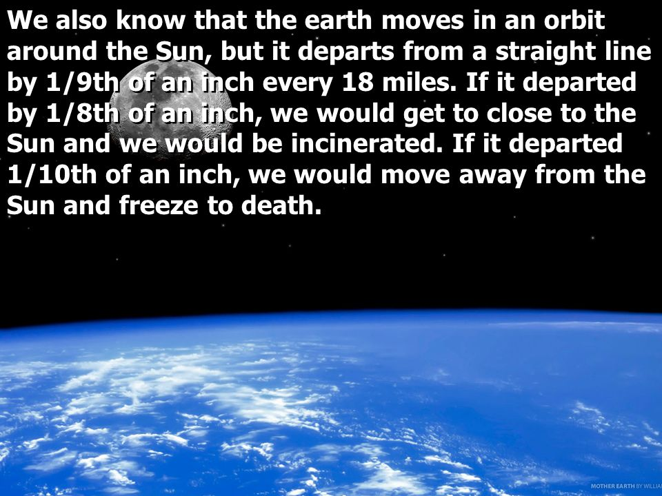 We also know that the earth moves in an orbit around the Sun, but it departs from a straight line by 1/9th of an inch every 18 miles.