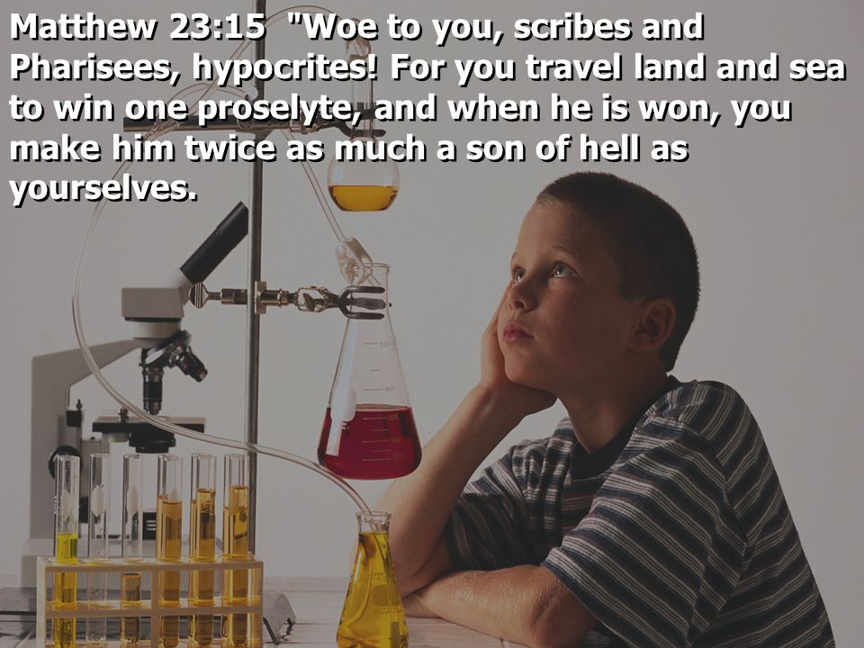 Matthew 23:15 Woe to you, scribes and Pharisees, hypocrites.