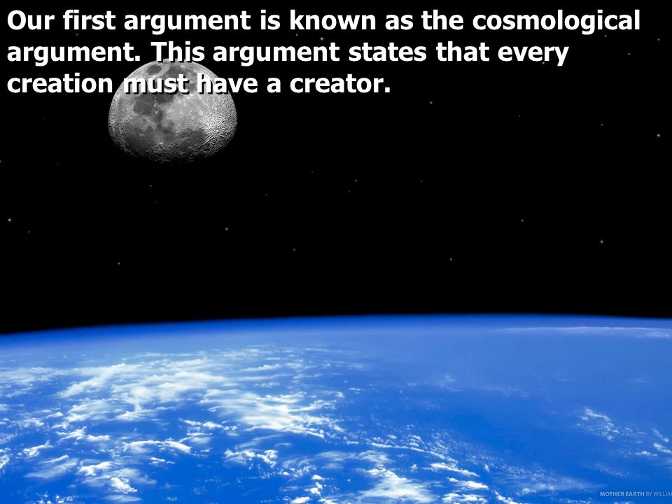 Our first argument is known as the cosmological argument.
