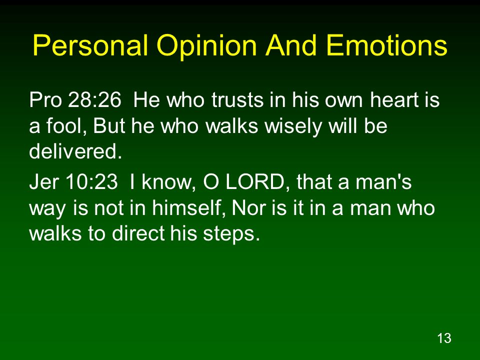 13 Personal Opinion And Emotions Pro 28:26 He who trusts in his own heart is a fool, But he who walks wisely will be delivered. Jer 10:23 I know, O LO