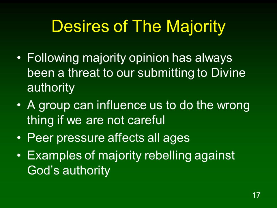 17 Desires of The Majority Following majority opinion has always been a threat to our submitting to Divine authority A group can influence us to do th