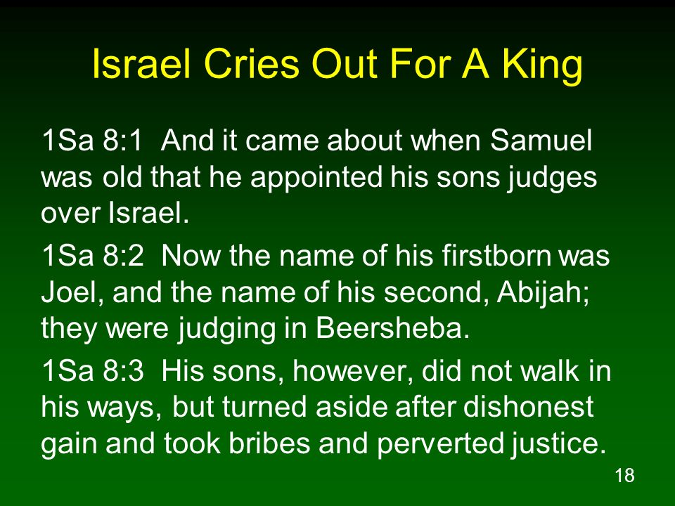 18 Israel Cries Out For A King 1Sa 8:1 And it came about when Samuel was old that he appointed his sons judges over Israel. 1Sa 8:2 Now the name of hi