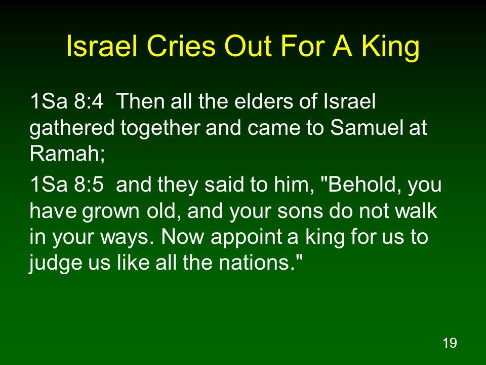 19 Israel Cries Out For A King 1Sa 8:4 Then all the elders of Israel gathered together and came to Samuel at Ramah; 1Sa 8:5 and they said to him,