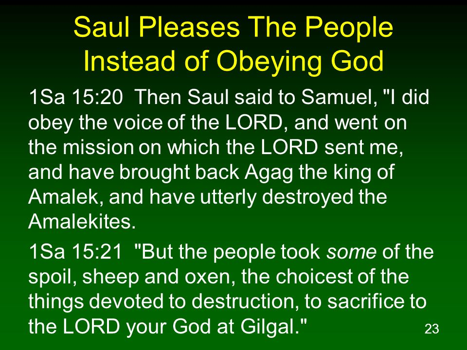 23 Saul Pleases The People Instead of Obeying God 1Sa 15:20 Then Saul said to Samuel,