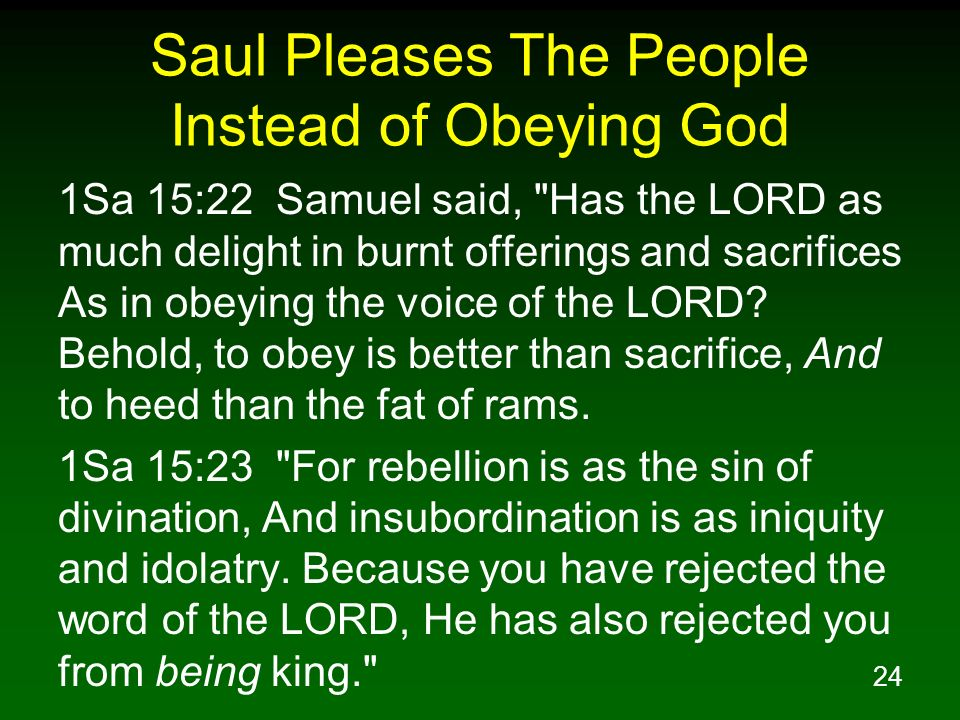 24 Saul Pleases The People Instead of Obeying God 1Sa 15:22 Samuel said,
