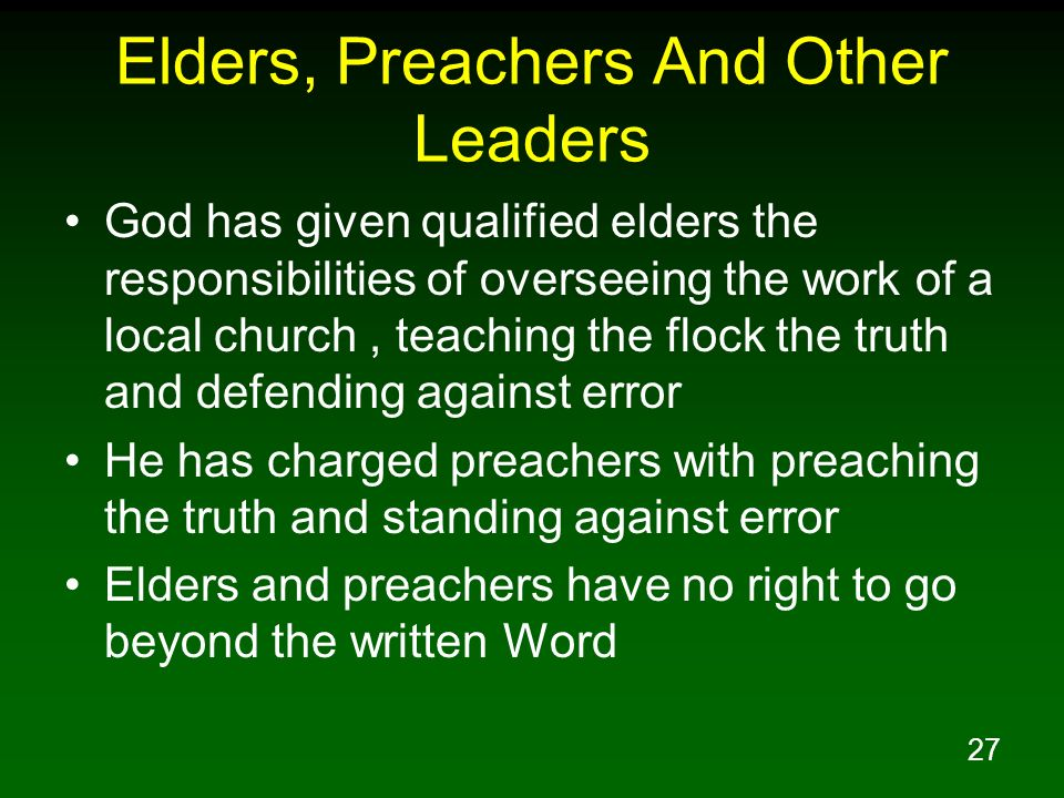 27 Elders, Preachers And Other Leaders God has given qualified elders the responsibilities of overseeing the work of a local church, teaching the floc