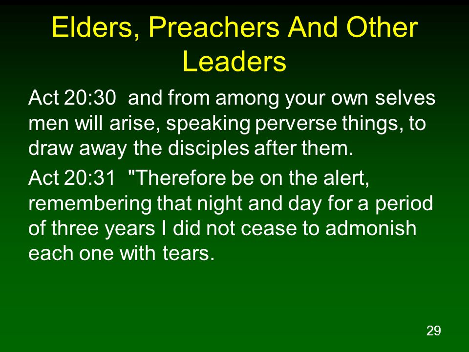 29 Elders, Preachers And Other Leaders Act 20:30 and from among your own selves men will arise, speaking perverse things, to draw away the disciples a