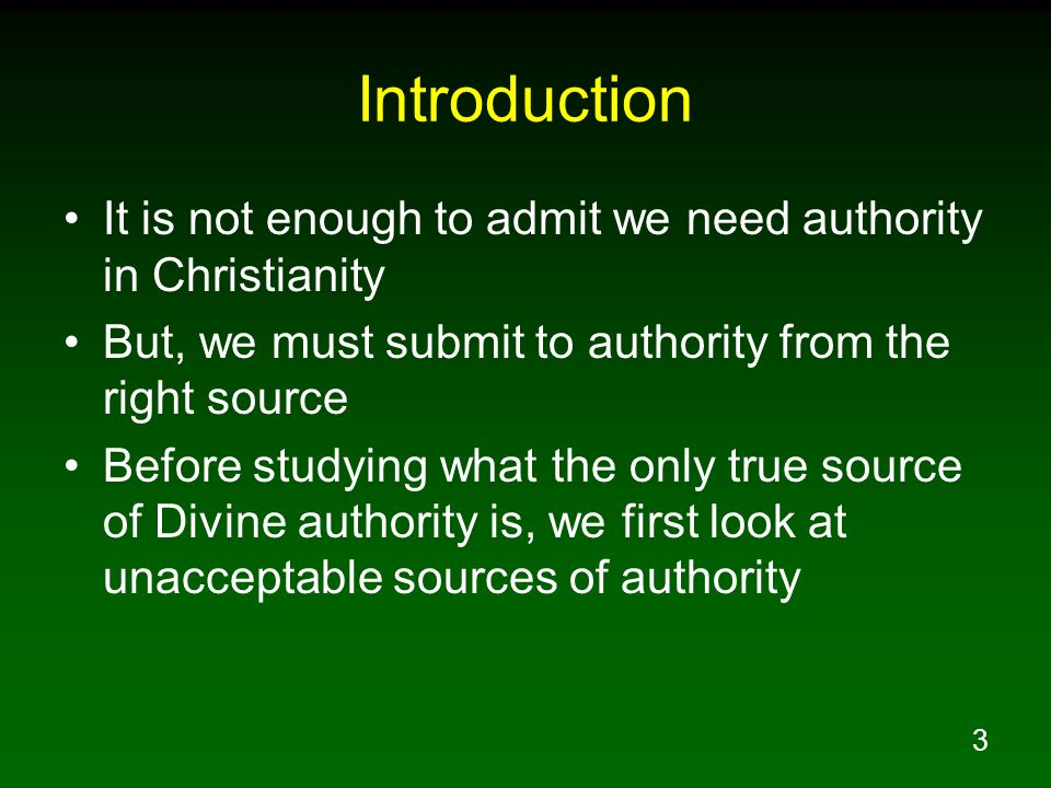 3 Introduction It is not enough to admit we need authority in Christianity But, we must submit to authority from the right source Before studying what