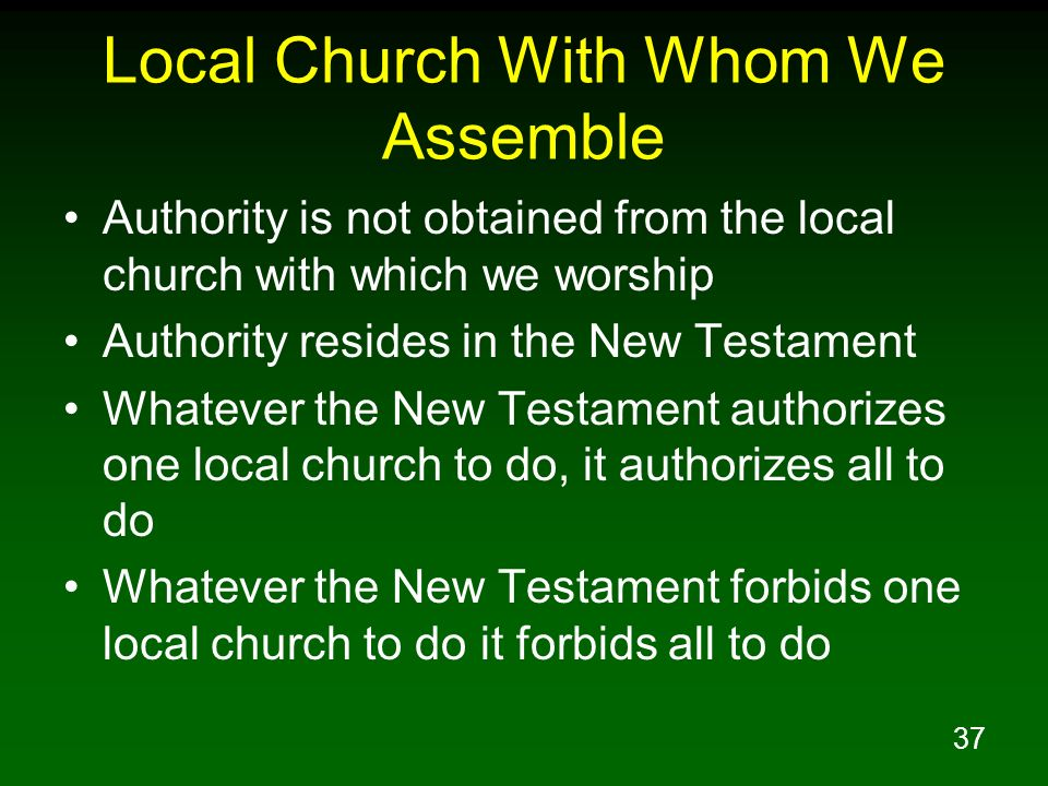 37 Local Church With Whom We Assemble Authority is not obtained from the local church with which we worship Authority resides in the New Testament Wha