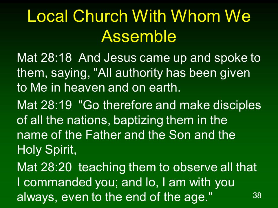 38 Local Church With Whom We Assemble Mat 28:18 And Jesus came up and spoke to them, saying,